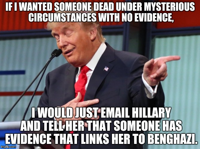 it's that easy. |  IF I WANTED SOMEONE DEAD UNDER MYSTERIOUS CIRCUMSTANCES WITH NO EVIDENCE, I WOULD JUST EMAIL HILLARY AND TELL HER THAT SOMEONE HAS EVIDENCE THAT LINKS HER TO BENGHAZI. | image tagged in trump pointing away,memes,funny,donald trump,hillary clinton,political | made w/ Imgflip meme maker