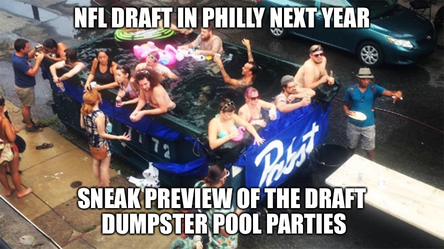 NFL Draft in Philly | NFL DRAFT IN PHILLY NEXT YEAR SNEAK PREVIEW OF THE DRAFT DUMPSTER POOL PARTIES | image tagged in dumpster,swimming pool,nfl memes,nfl,philly,philadelphia eagles | made w/ Imgflip meme maker
