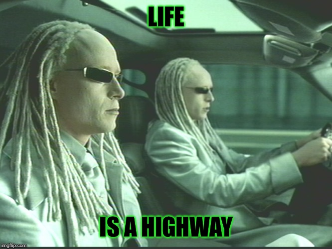 Matrix Twins | LIFE IS A HIGHWAY | image tagged in matrix twins | made w/ Imgflip meme maker