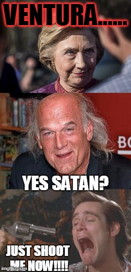 Clinton asks Jesse Ventura to be her new running mate..... |  VENTURA...... YES SATAN? JUST SHOOT ME NOW!!!! | image tagged in funny,political,hillary clinton,jesse ventura predator,jim carrey,ace ventura | made w/ Imgflip meme maker
