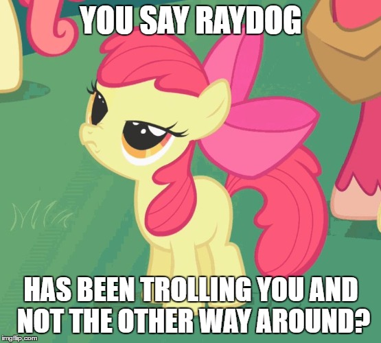 Let Me Tell You Why That's Bullshit Applebloom | YOU SAY RAYDOG HAS BEEN TROLLING YOU AND NOT THE OTHER WAY AROUND? | image tagged in let me tell you why that's bullshit applebloom | made w/ Imgflip meme maker