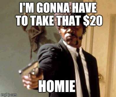 Say That Again I Dare You Meme | I'M GONNA HAVE TO TAKE THAT $20 HOMIE | image tagged in memes,say that again i dare you | made w/ Imgflip meme maker