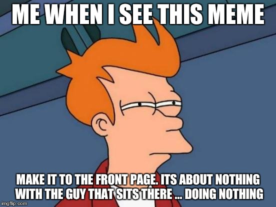 Futurama Fry Meme | ME WHEN I SEE THIS MEME MAKE IT TO THE FRONT PAGE. ITS ABOUT NOTHING WITH THE GUY THAT SITS THERE ... DOING NOTHING | image tagged in memes,futurama fry | made w/ Imgflip meme maker