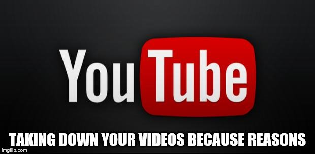 youtube | TAKING DOWN YOUR VIDEOS BECAUSE REASONS | image tagged in youtube | made w/ Imgflip meme maker