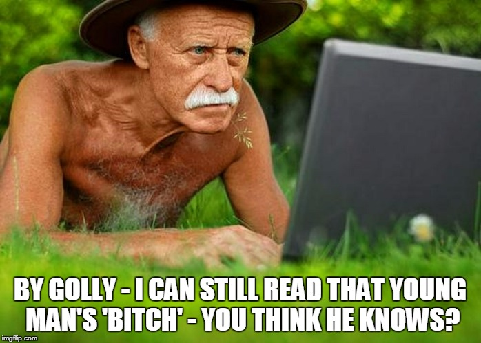 BY GOLLY - I CAN STILL READ THAT YOUNG MAN'S 'B**CH' - YOU THINK HE KNOWS? | made w/ Imgflip meme maker