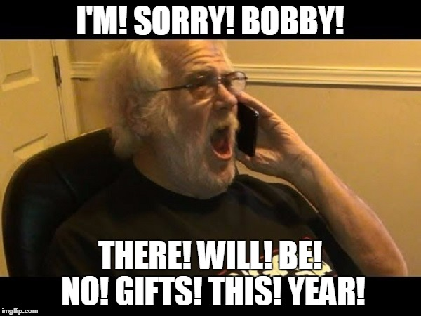 I'M! SORRY! BOBBY! THERE! WILL! BE! NO! GIFTS! THIS! YEAR! | made w/ Imgflip meme maker