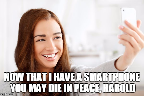 NOW THAT I HAVE A SMARTPHONE YOU MAY DIE IN PEACE, HAROLD | made w/ Imgflip meme maker