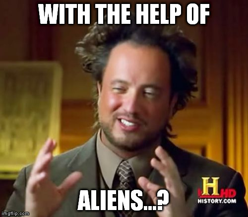 Ancient Aliens Meme | WITH THE HELP OF ALIENS...? | image tagged in memes,ancient aliens | made w/ Imgflip meme maker