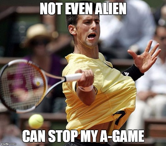alientennis | NOT EVEN ALIEN CAN STOP MY A-GAME | image tagged in alientennis,a-game | made w/ Imgflip meme maker