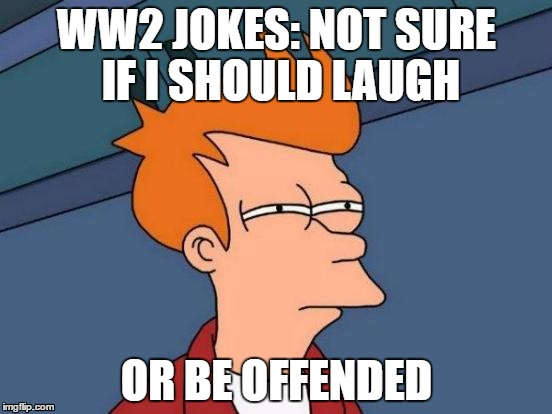 Not sure if I should laugh at World War 2 jokes | WW2 JOKES: NOT SURE IF I SHOULD LAUGH OR BE OFFENDED | image tagged in memes,futurama fry,ww2 jokes,ww2,offended,not sure | made w/ Imgflip meme maker