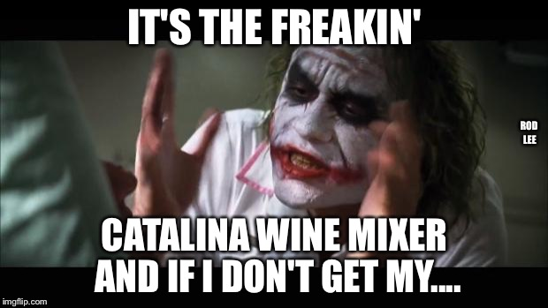 Rod Lee |  IT'S THE FREAKIN'; ROD LEE; CATALINA WINE MIXER AND IF I DON'T GET MY.... | image tagged in memes,and everybody loses their minds,stepbrothers | made w/ Imgflip meme maker