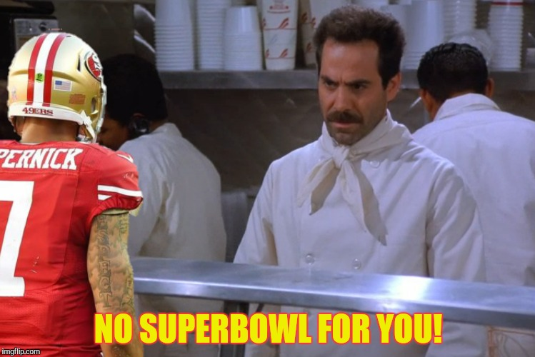 You're pushing your luck little man! |  NO SUPERBOWL FOR YOU! | image tagged in soup nazi,colin kaepernick | made w/ Imgflip meme maker