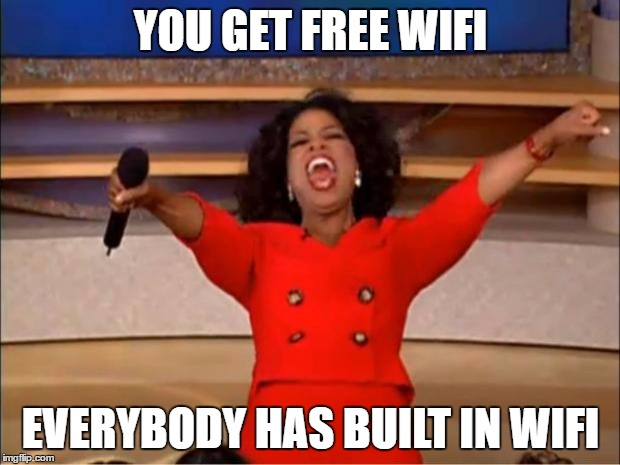 Oprah You Get A Meme | YOU GET FREE WIFI EVERYBODY HAS BUILT IN WIFI | image tagged in memes,oprah you get a | made w/ Imgflip meme maker