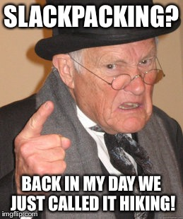 Back In My Day Meme | SLACKPACKING? BACK IN MY DAY WE JUST CALLED IT HIKING! | image tagged in memes,back in my day | made w/ Imgflip meme maker