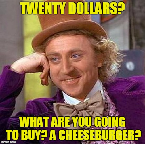 Creepy Condescending Wonka Meme | TWENTY DOLLARS? WHAT ARE YOU GOING TO BUY? A CHEESEBURGER? | image tagged in memes,creepy condescending wonka | made w/ Imgflip meme maker