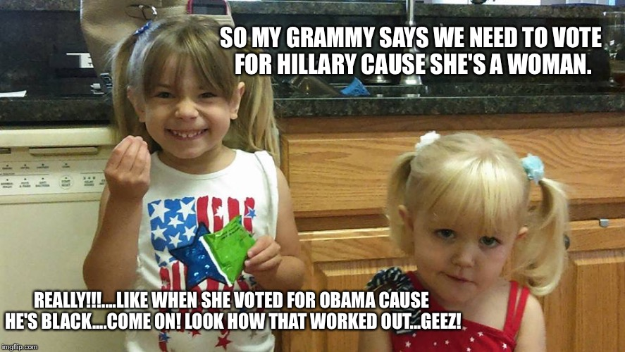 The girls | SO MY GRAMMY SAYS WE NEED TO VOTE FOR HILLARY CAUSE SHE'S A WOMAN. REALLY!!!....LIKE WHEN SHE VOTED FOR OBAMA CAUSE HE'S BLACK....COME ON! L | image tagged in the girls | made w/ Imgflip meme maker
