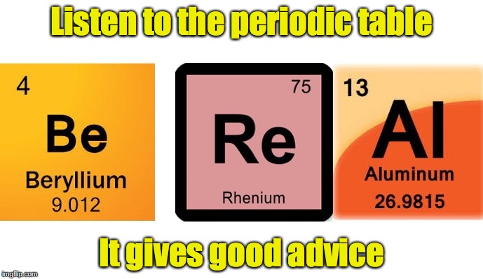 Better than a shrink | Listen to the periodic table It gives good advice | image tagged in periodic table,advise | made w/ Imgflip meme maker