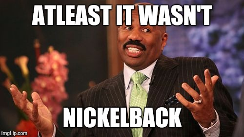 Steve Harvey Meme | ATLEAST IT WASN'T NICKELBACK | image tagged in memes,steve harvey | made w/ Imgflip meme maker