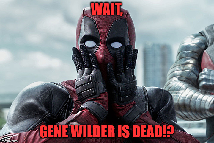 Gene wilder is dead? |  WAIT, GENE WILDER IS DEAD!? | image tagged in deadpool - gasp,gene wilder,is this over with yet,12 rounds,my templates challenge | made w/ Imgflip meme maker