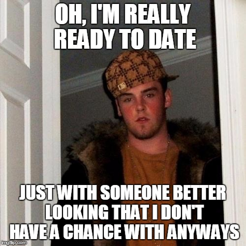 OH, I'M REALLY READY TO DATE JUST WITH SOMEONE BETTER LOOKING THAT I DON'T HAVE A CHANCE WITH ANYWAYS | made w/ Imgflip meme maker
