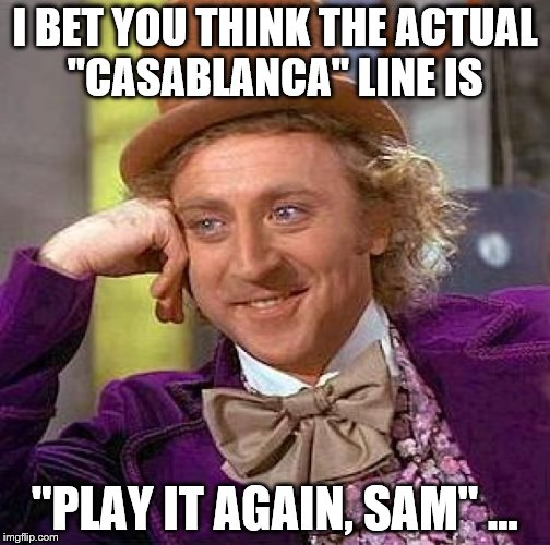 "Creepy Condescending Wonka Meme | I BET YOU THINK THE ACTUAL ""CASABLANCA"" LINE IS ""PLAY IT AGAIN, SAM"" ... 