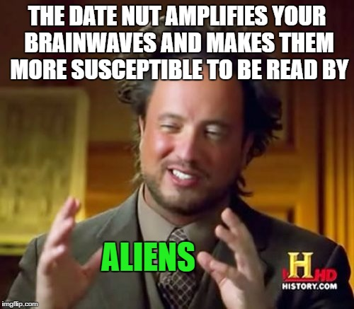 Ancient Aliens Meme | THE DATE NUT AMPLIFIES YOUR BRAINWAVES AND MAKES THEM MORE SUSCEPTIBLE TO BE READ BY ALIENS | image tagged in memes,ancient aliens | made w/ Imgflip meme maker