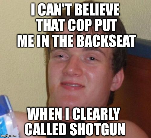 10 Guy Meme | I CAN'T BELIEVE THAT COP PUT ME IN THE BACKSEAT WHEN I CLEARLY CALLED SHOTGUN | image tagged in memes,10 guy | made w/ Imgflip meme maker