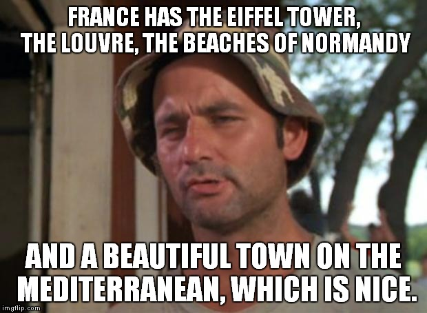 Let's see who gets this one. It is either really obscure or blatantly obvious :)  | FRANCE HAS THE EIFFEL TOWER, THE LOUVRE, THE BEACHES OF NORMANDY AND A BEAUTIFUL TOWN ON THE MEDITERRANEAN, WHICH IS NICE. | image tagged in memes,so i got that goin for me which is nice | made w/ Imgflip meme maker