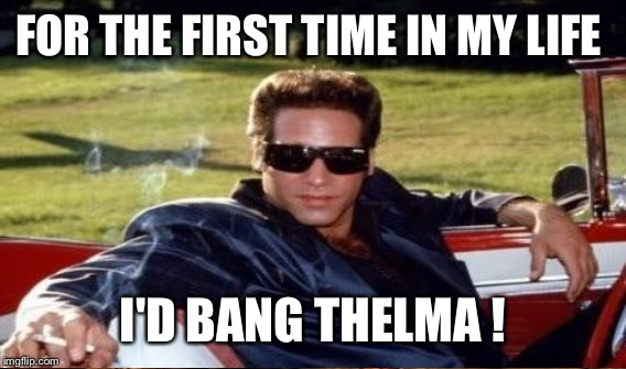 FOR THE FIRST TIME IN MY LIFE I'D BANG THELMA ! | made w/ Imgflip meme maker