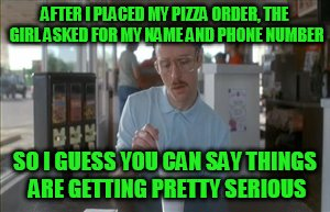 So I Guess You Can Say Things Are Getting Pretty Serious Meme | AFTER I PLACED MY PIZZA ORDER, THE GIRL ASKED FOR MY NAME AND PHONE NUMBER SO I GUESS YOU CAN SAY THINGS ARE GETTING PRETTY SERIOUS | image tagged in memes,so i guess you can say things are getting pretty serious | made w/ Imgflip meme maker
