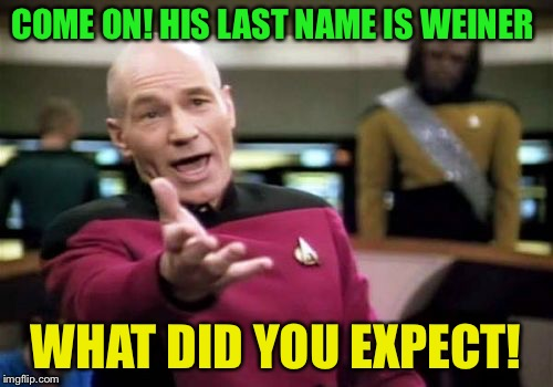 Some would say Weiner and sexting go hand in hand | COME ON! HIS LAST NAME IS WEINER WHAT DID YOU EXPECT! | image tagged in memes,picard wtf | made w/ Imgflip meme maker
