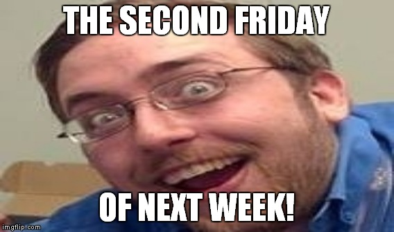 THE SECOND FRIDAY OF NEXT WEEK! | made w/ Imgflip meme maker