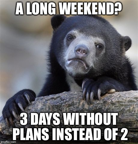 Labor Day! Yay!  | A LONG WEEKEND? 3 DAYS WITHOUT PLANS INSTEAD OF 2 | image tagged in memes,confession bear,labor day,proofrock,long weekend | made w/ Imgflip meme maker