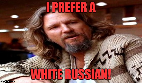 I PREFER A WHITE RUSSIAN! | made w/ Imgflip meme maker