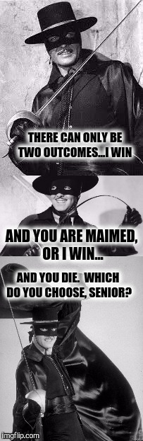 El Zorro Dos | THERE CAN ONLY BE TWO OUTCOMES...I WIN AND YOU DIE.  WHICH DO YOU CHOOSE, SENIOR? AND YOU ARE MAIMED, OR I WIN... | image tagged in el zorro dos | made w/ Imgflip meme maker
