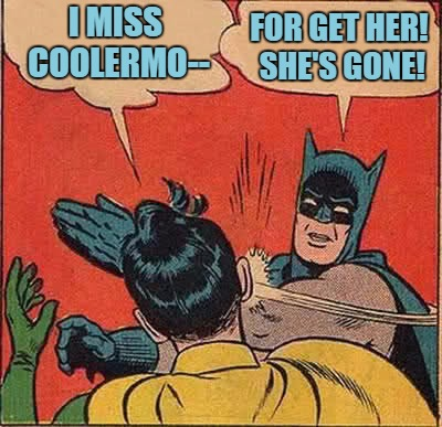 Sentimental Robin... |  I MISS COOLERMO--; FOR GET HER! SHE'S GONE! | image tagged in memes,batman slapping robin,coolermommy,deleted,imgflip,missing you | made w/ Imgflip meme maker