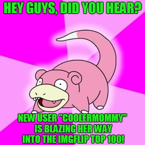 "Slowpoke with a Leaderboard Update... |  HEY GUYS, DID YOU HEAR? NEW USER ""COOLERMOMMY"" IS BLAZING HER WAY INTO THE IMGFLIP TOP 100! 