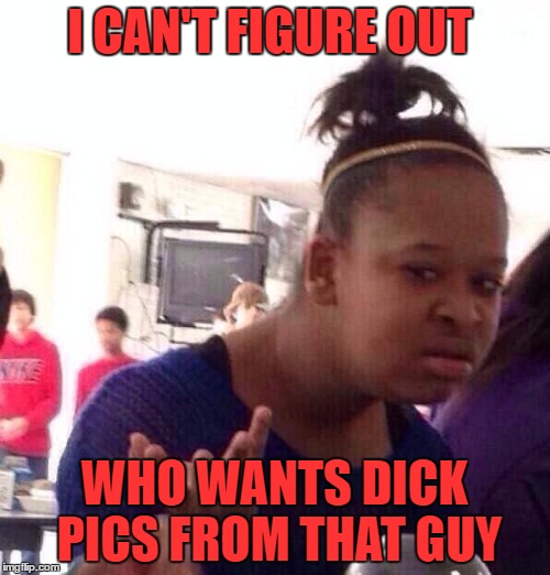 Black Girl Wat Meme | I CAN'T FIGURE OUT WHO WANTS DICK PICS FROM THAT GUY | image tagged in memes,black girl wat | made w/ Imgflip meme maker