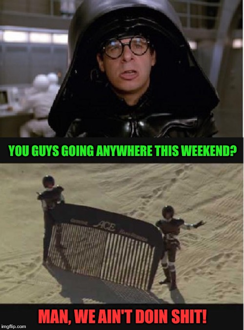 YOU GUYS GOING ANYWHERE THIS WEEKEND? MAN, WE AIN'T DOIN SHIT! | made w/ Imgflip meme maker