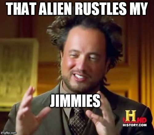 Ancient Aliens Meme | THAT ALIEN RUSTLES MY JIMMIES | image tagged in memes,ancient aliens | made w/ Imgflip meme maker