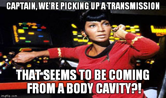 CAPTAIN, WE'RE PICKING UP A TRANSMISSION THAT SEEMS TO BE COMING FROM A BODY CAVITY?! | made w/ Imgflip meme maker