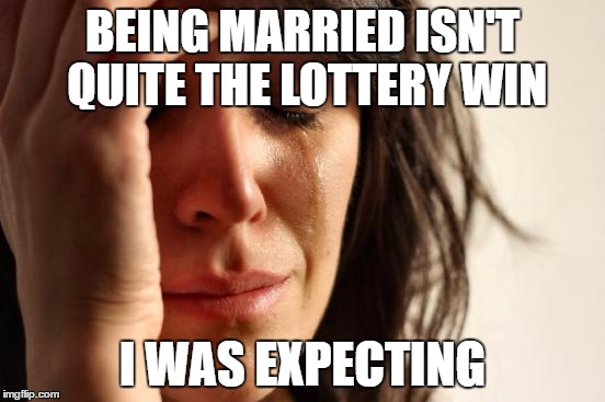 First World Problems Meme | BEING MARRIED ISN'T QUITE THE LOTTERY WIN I WAS EXPECTING | image tagged in memes,first world problems | made w/ Imgflip meme maker