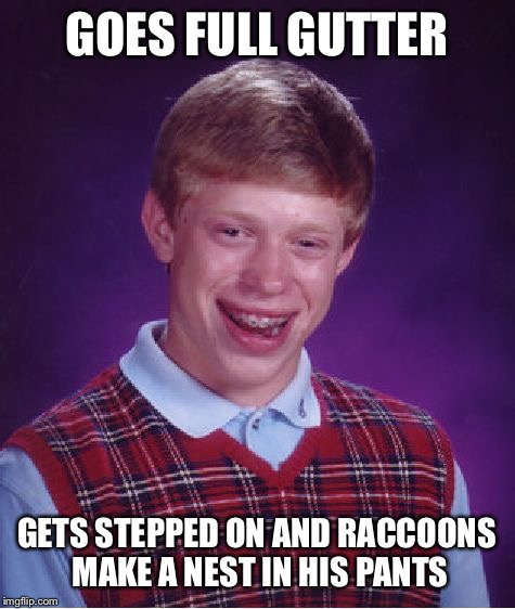Bad Luck Brian Meme | GOES FULL GUTTER GETS STEPPED ON AND RACCOONS MAKE A NEST IN HIS PANTS | image tagged in memes,bad luck brian | made w/ Imgflip meme maker