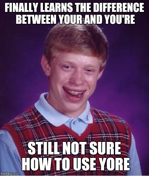 Bad Luck Brian Meme | FINALLY LEARNS THE DIFFERENCE BETWEEN YOUR AND YOU'RE STILL NOT SURE HOW TO USE YORE | image tagged in memes,bad luck brian | made w/ Imgflip meme maker