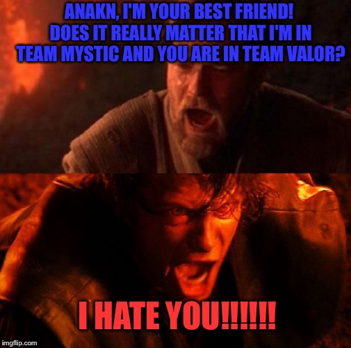 Pokemon GO is destroying us.... | ANAKN, I'M YOUR BEST FRIEND! DOES IT REALLY MATTER THAT I'M IN TEAM MYSTIC AND YOU ARE IN TEAM VALOR? I HATE YOU!!!!!! | image tagged in anakin and obi wan | made w/ Imgflip meme maker