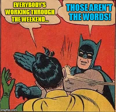 Batman Slapping Robin Meme | EVERYBODY'S WORKING THROUGH THE WEEKEND... THOSE AREN'T THE WORDS! | image tagged in memes,batman slapping robin | made w/ Imgflip meme maker