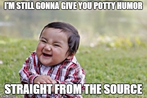 Evil Toddler Meme | I'M STILL GONNA GIVE YOU POTTY HUMOR STRAIGHT FROM THE SOURCE | image tagged in memes,evil toddler | made w/ Imgflip meme maker