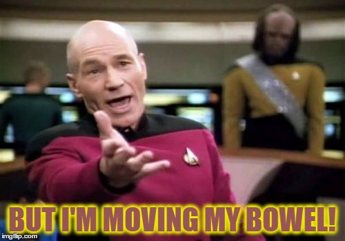 Picard Wtf Meme | BUT I'M MOVING MY BOWEL! | image tagged in memes,picard wtf | made w/ Imgflip meme maker