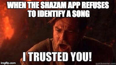 Shazam Fails Me | WHEN THE SHAZAM APP REFUSES TO IDENTIFY A SONG | image tagged in i trusted you,shazam,music,apps,star wars,obi wan kenobi | made w/ Imgflip meme maker