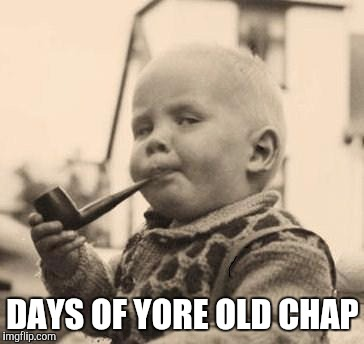 DAYS OF YORE OLD CHAP | made w/ Imgflip meme maker